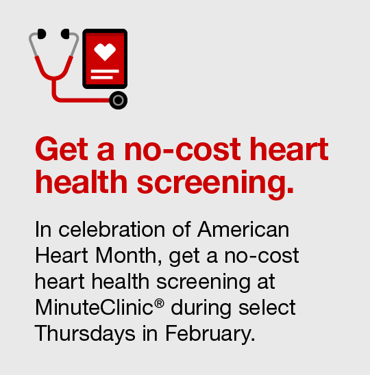 Get a no-cost heart health screening: In celebration of American Heart Month, get a no-cost heart health screening at MinuteClinic during select Thursdays in February 2020.