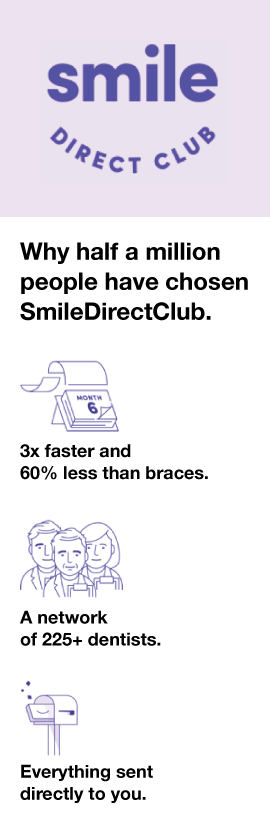 Why half a million people have chosen SmileDirectClub | 3x faster and 60% less than braces | A network of 225+ dentists | Everything sent directly to you